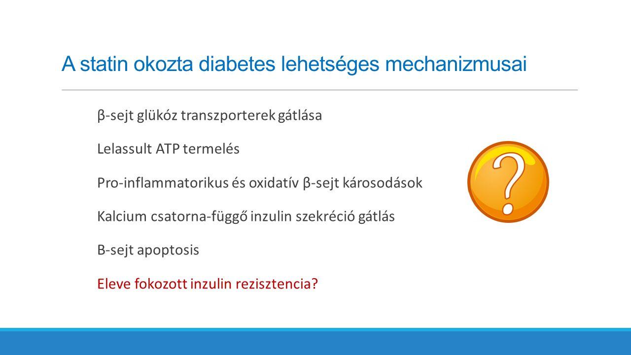 A statin okozta diabetes lehetséges mechanizmusai β-sejt glükóz transzporterek gátlása Lelassult ATP termelés Pro-inflammatorikus és oxidatív β-sejt károsodások Kalcium csatorna-függő inzulin szekréció gátlás Β-sejt apoptosis Eleve fokozott inzulin rezisztencia