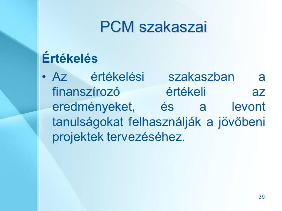 39 PCM szakaszai Értékelés Az értékelési szakaszban a finanszírozó értékeli az eredményeket, és a levont tanulságokat felhasználják a jövőbeni projektek tervezéséhez.