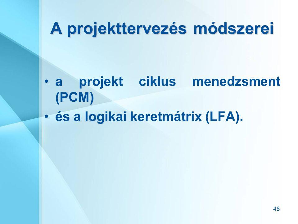 48 A projekttervezés módszerei a projekt ciklus menedzsment (PCM) és a logikai keretmátrix (LFA).