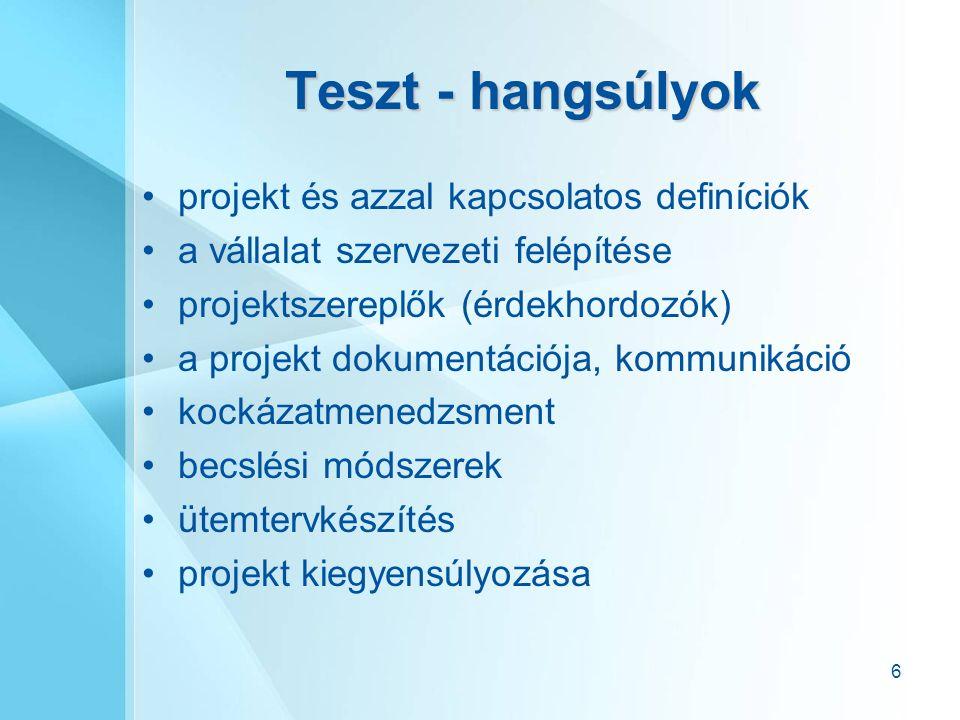 6 Teszt - hangsúlyok projekt és azzal kapcsolatos definíciók a vállalat szervezeti felépítése projektszereplők (érdekhordozók) a projekt dokumentációja, kommunikáció kockázatmenedzsment becslési módszerek ütemtervkészítés projekt kiegyensúlyozása