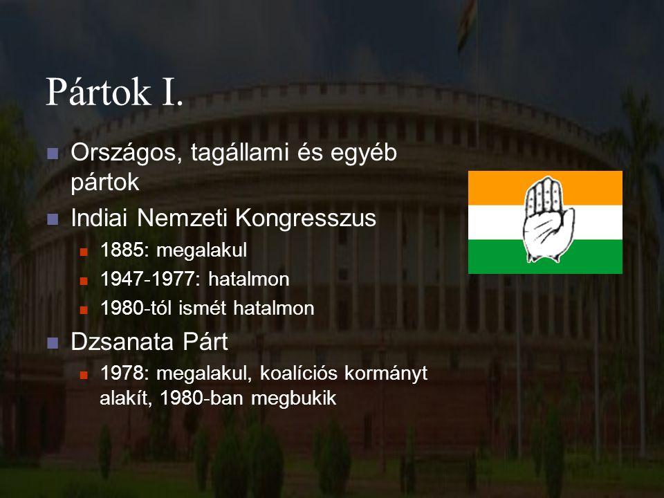 Pártok I. Országos, tagállami és egyéb pártok Indiai Nemzeti Kongresszus 1885: megalakul 1947-1977: hatalmon 1980-tól ismét hatalmon Dzsanata Párt 197
