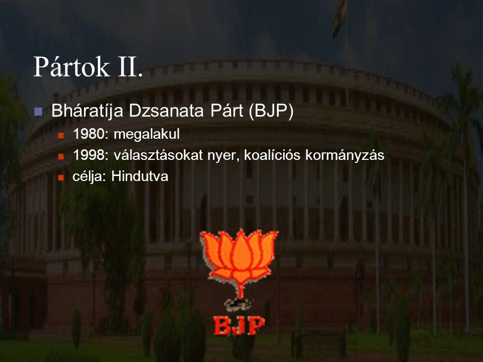 Pártok II. Bháratíja Dzsanata Párt (BJP) 1980: megalakul 1998: választásokat nyer, koalíciós kormányzás célja: Hindutva