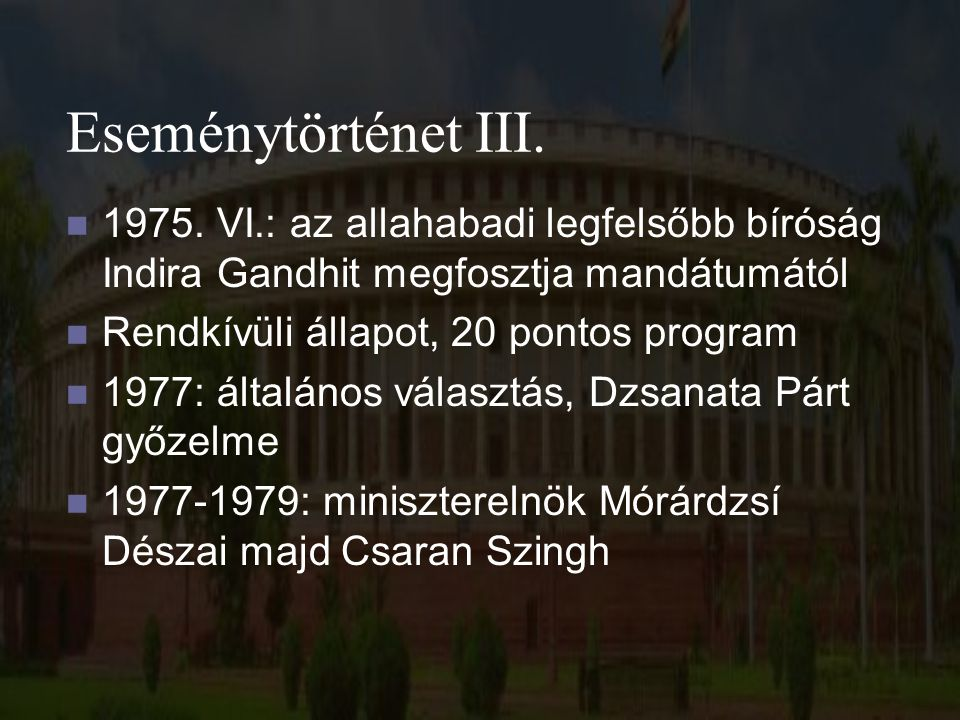 Eseménytörténet III. 1975. VI.: az allahabadi legfelsőbb bíróság Indira Gandhit megfosztja mandátumától Rendkívüli állapot, 20 pontos program 1977: ál