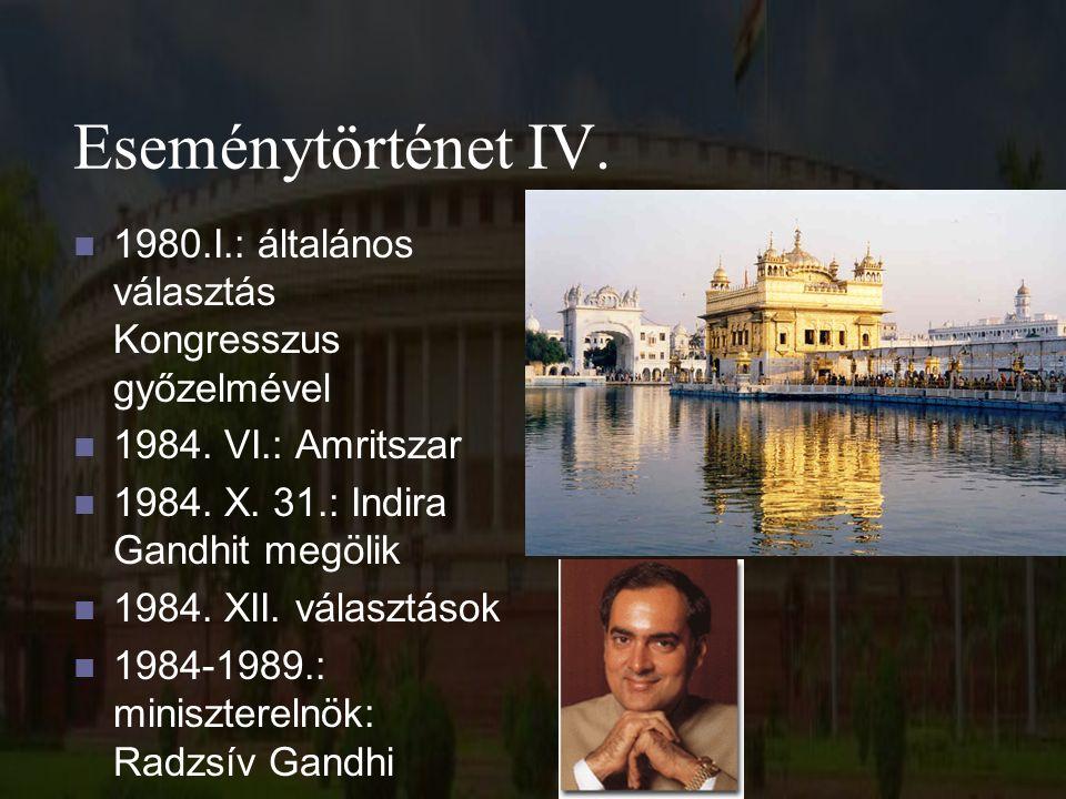 Eseménytörténet IV. 1980.I.: általános választás Kongresszus győzelmével 1984. VI.: Amritszar 1984. X. 31.: Indira Gandhit megölik 1984. XII. választá