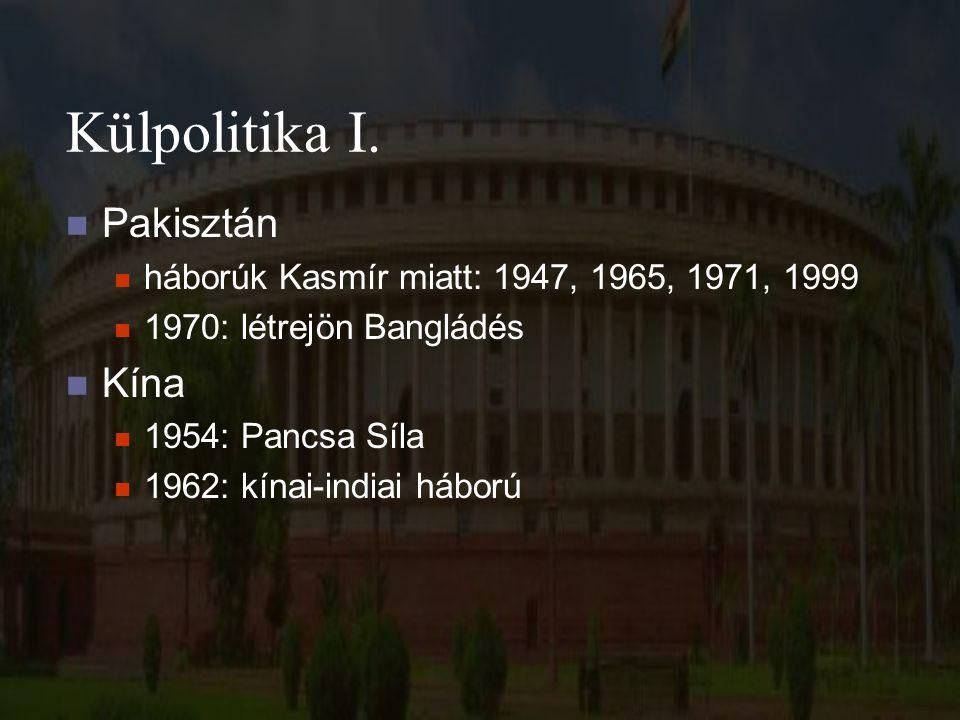 Külpolitika I. Pakisztán háborúk Kasmír miatt: 1947, 1965, 1971, 1999 1970: létrejön Bangládés Kína 1954: Pancsa Síla 1962: kínai-indiai háború