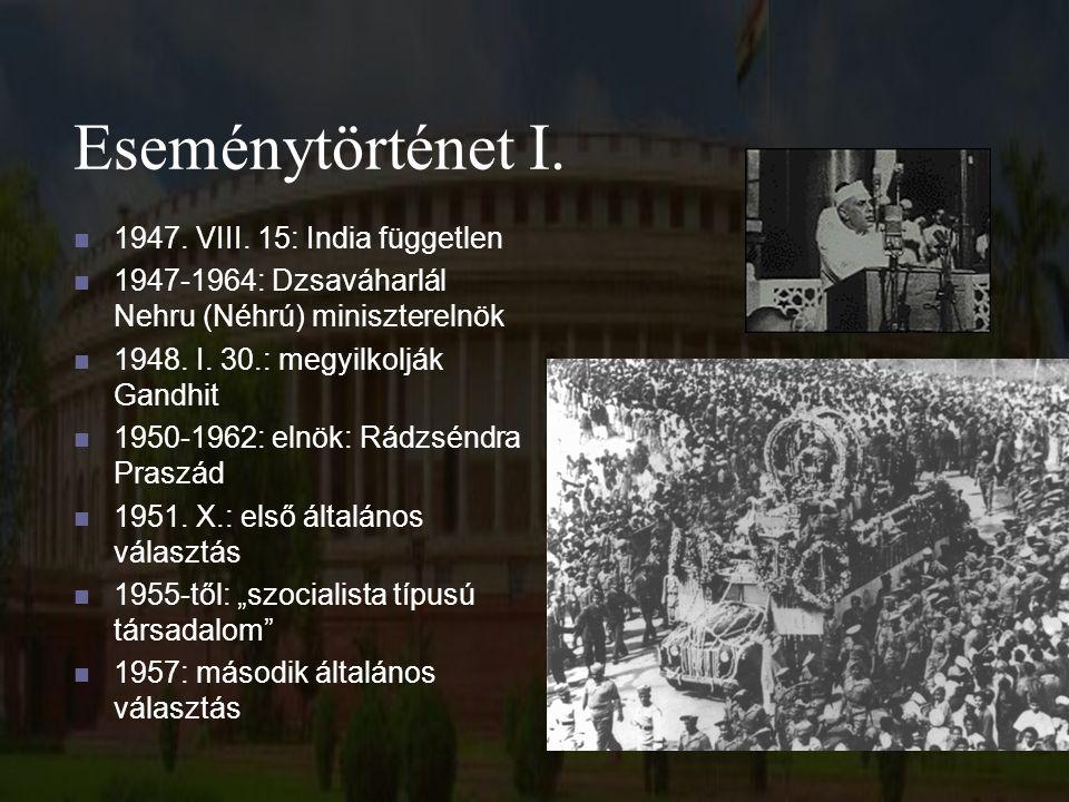 Eseménytörténet I. 1947. VIII. 15: India független 1947-1964: Dzsaváharlál Nehru (Néhrú) miniszterelnök 1948. I. 30.: megyilkolják Gandhit 1950-1962: