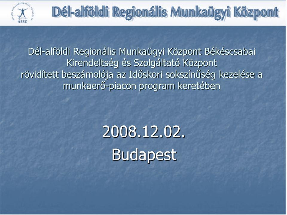 Dél-alföldi Regionális Munkaügyi Központ Békéscsabai Kirendeltség és Szolgáltató Központ rövidített beszámolója az Időskori sokszínűség kezelése a munkaerő-piacon program keretében 2008.12.02.Budapest