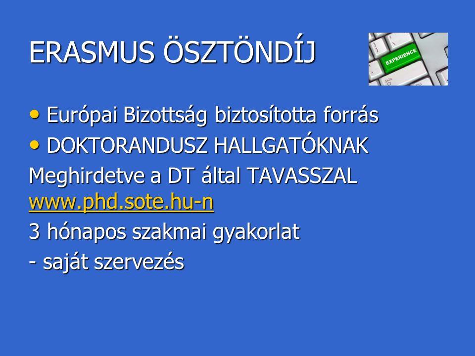 ERASMUS ÖSZTÖNDÍJ Európai Bizottság biztosította forrás Európai Bizottság biztosította forrás DOKTORANDUSZ HALLGATÓKNAK DOKTORANDUSZ HALLGATÓKNAK Meghirdetve a DT által TAVASSZAL www.phd.sote.hu-n www.phd.sote.hu-n 3 hónapos szakmai gyakorlat - saját szervezés