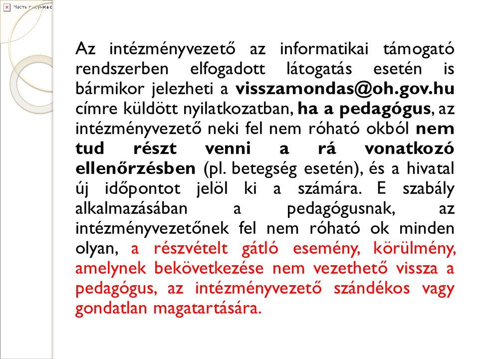 Az intézményvezető az informatikai támogató rendszerben elfogadott látogatás esetén is bármikor jelezheti a visszamondas@oh.gov.hu címre küldött nyilatkozatban, ha a pedagógus, az intézményvezető neki fel nem róható okból nem tud részt venni a rá vonatkozó ellenőrzésben (pl.