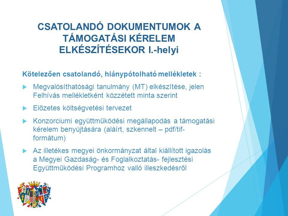 CSATOLANDÓ DOKUMENTUMOK A TÁMOGATÁSI KÉRELEM ELKÉSZÍTÉSEKOR I.-helyi Kötelezően csatolandó, hiánypótolható mellékletek :  Megvalósíthatósági tanulmány (MT) elkészítése, jelen Felhívás mellékletként közzétett minta szerint  Előzetes költségvetési tervezet  Konzorciumi együttműködési megállapodás a támogatási kérelem benyújtására (aláírt, szkennelt – pdf/tif- formátum)  Az illetékes megyei önkormányzat által kiállított igazolás a Megyei Gazdaság- és Foglalkoztatás- fejlesztési Együttműködési Programhoz valló illeszkedésről