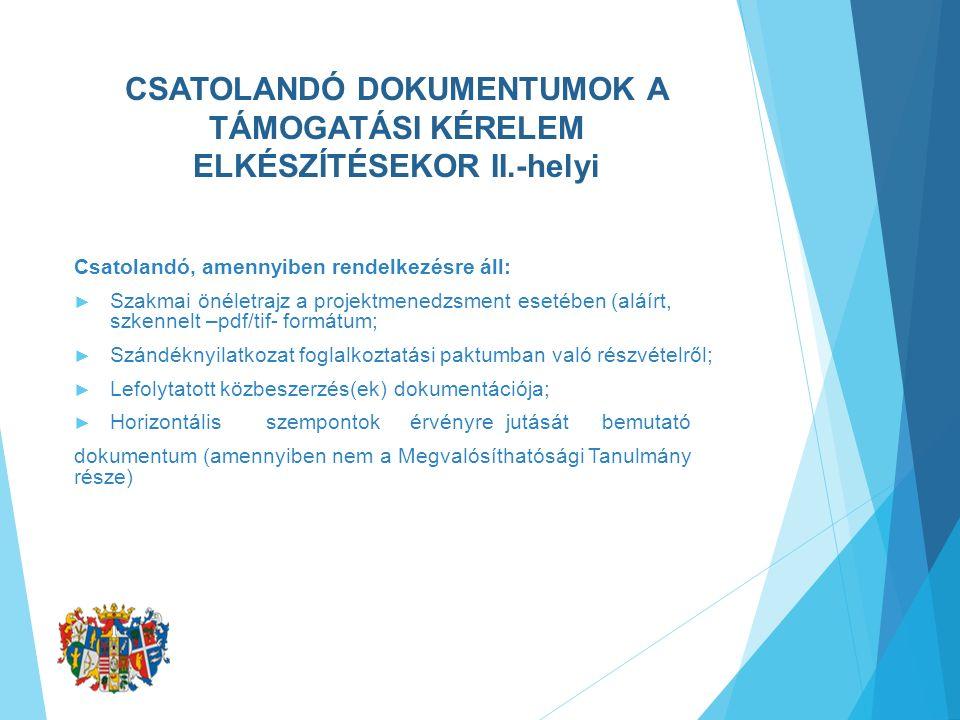 CSATOLANDÓ DOKUMENTUMOK A TÁMOGATÁSI KÉRELEM ELKÉSZÍTÉSEKOR II.-helyi Csatolandó, amennyiben rendelkezésre áll: ► Szakmai önéletrajz a projektmenedzsment esetében (aláírt, szkennelt –pdf/tif- formátum; ► Szándéknyilatkozat foglalkoztatási paktumban való részvételről; ► Lefolytatott közbeszerzés(ek) dokumentációja; ► Horizontálisszempontokérvényrejutásátbemutató dokumentum (amennyiben nem a Megvalósíthatósági Tanulmány része)