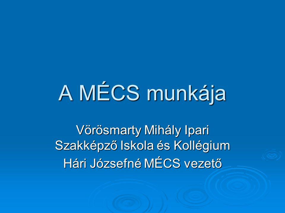 A MÉCS munkája Vörösmarty Mihály Ipari Szakképző Iskola és Kollégium Hári Józsefné MÉCS vezető