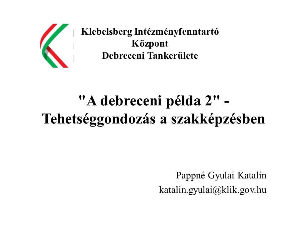 A debreceni példa 2 - Tehetséggondozás a szakképzésben Pappné Gyulai Katalin katalin.gyulai@klik.gov.hu Klebelsberg Intézményfenntartó Központ Debreceni Tankerülete