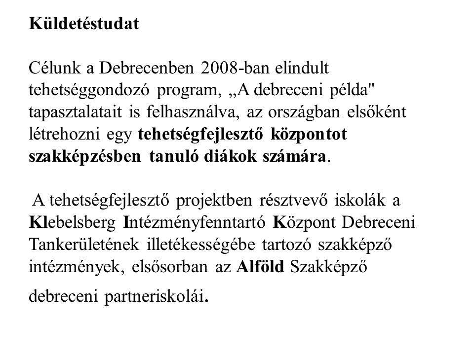 """Küldetéstudat Célunk a Debrecenben 2008-ban elindult tehetséggondozó program, """"A debreceni példa tapasztalatait is felhasználva, az országban elsőként létrehozni egy tehetségfejlesztő központot szakképzésben tanuló diákok számára."""