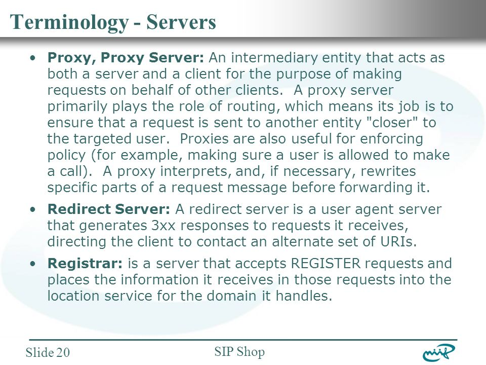 Nemzeti Információs Infrastruktúra Fejlesztési Intézet SIP Shop Slide 20 Terminology - Servers Proxy, Proxy Server: An intermediary entity that acts as both a server and a client for the purpose of making requests on behalf of other clients.
