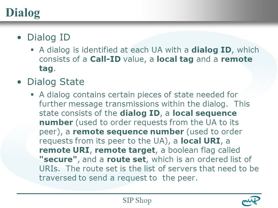 Nemzeti Információs Infrastruktúra Fejlesztési Intézet SIP Shop Dialog Dialog ID  A dialog is identified at each UA with a dialog ID, which consists of a Call-ID value, a local tag and a remote tag.