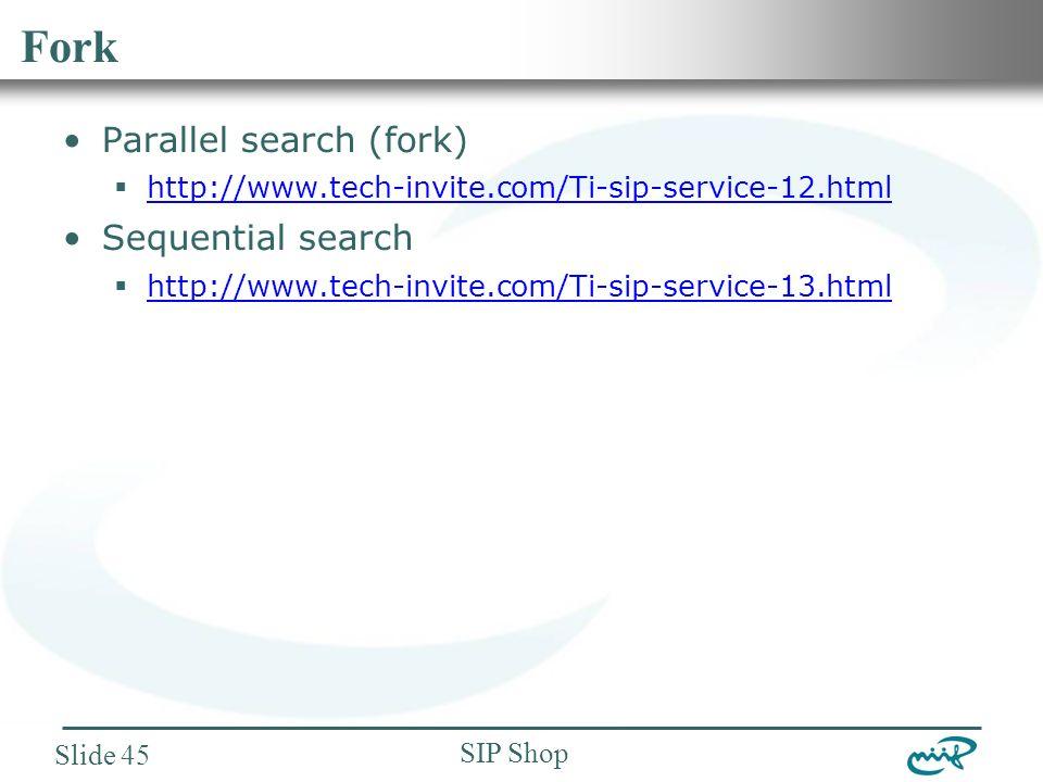 Nemzeti Információs Infrastruktúra Fejlesztési Intézet SIP Shop Slide 45 Fork Parallel search (fork)  http://www.tech-invite.com/Ti-sip-service-12.html http://www.tech-invite.com/Ti-sip-service-12.html Sequential search  http://www.tech-invite.com/Ti-sip-service-13.html http://www.tech-invite.com/Ti-sip-service-13.html