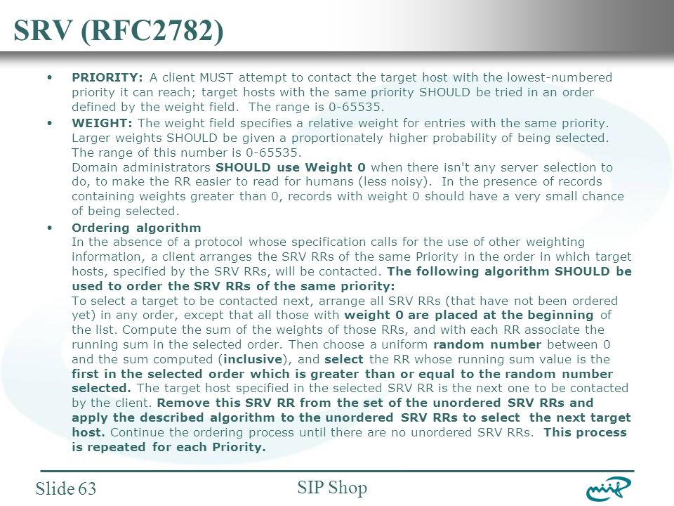 Nemzeti Információs Infrastruktúra Fejlesztési Intézet SIP Shop Slide 63 SRV (RFC2782) PRIORITY: A client MUST attempt to contact the target host with the lowest-numbered priority it can reach; target hosts with the same priority SHOULD be tried in an order defined by the weight field.