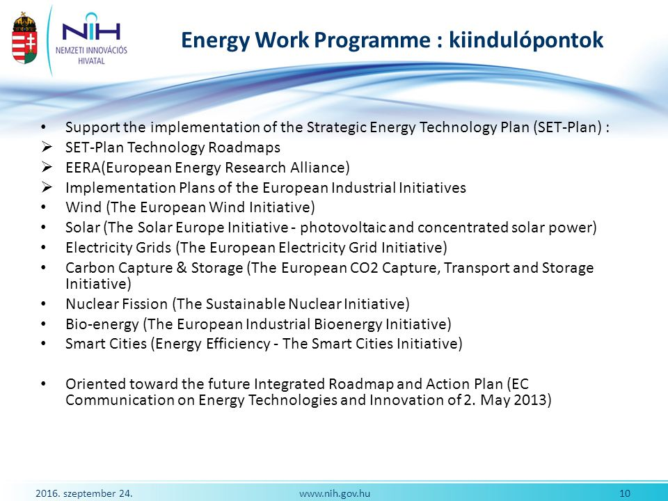 2016. szeptember 24. 10www.nih.gov.hu Energy Work Programme : kiindulópontok Support the implementation of the Strategic Energy Technology Plan (SET-P