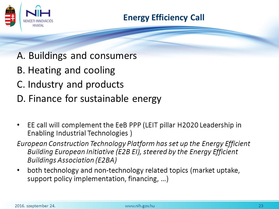 2016. szeptember 24. 23www.nih.gov.hu Energy Efficiency Call A. Buildings and consumers B. Heating and cooling C. Industry and products D. Finance for