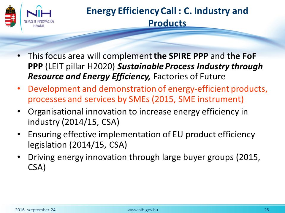 2016. szeptember 24. 28www.nih.gov.hu Energy Efficiency Call : C. Industry and Products This focus area will complement the SPIRE PPP and the FoF PPP