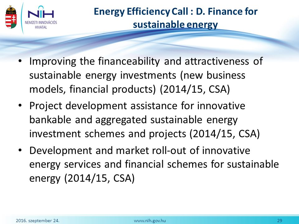 2016. szeptember 24. 29www.nih.gov.hu Energy Efficiency Call : D. Finance for sustainable energy Improving the financeability and attractiveness of su