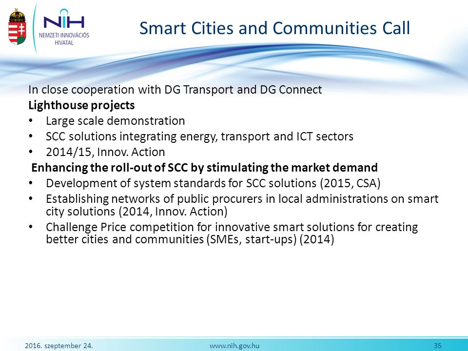 2016. szeptember 24. 35www.nih.gov.hu Smart Cities and Communities Call In close cooperation with DG Transport and DG Connect Lighthouse projects Larg