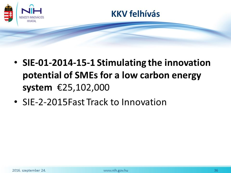 2016. szeptember 24. 36www.nih.gov.hu KKV felhívás SIE-01-2014-15-1 Stimulating the innovation potential of SMEs for a low carbon energy system €25,10