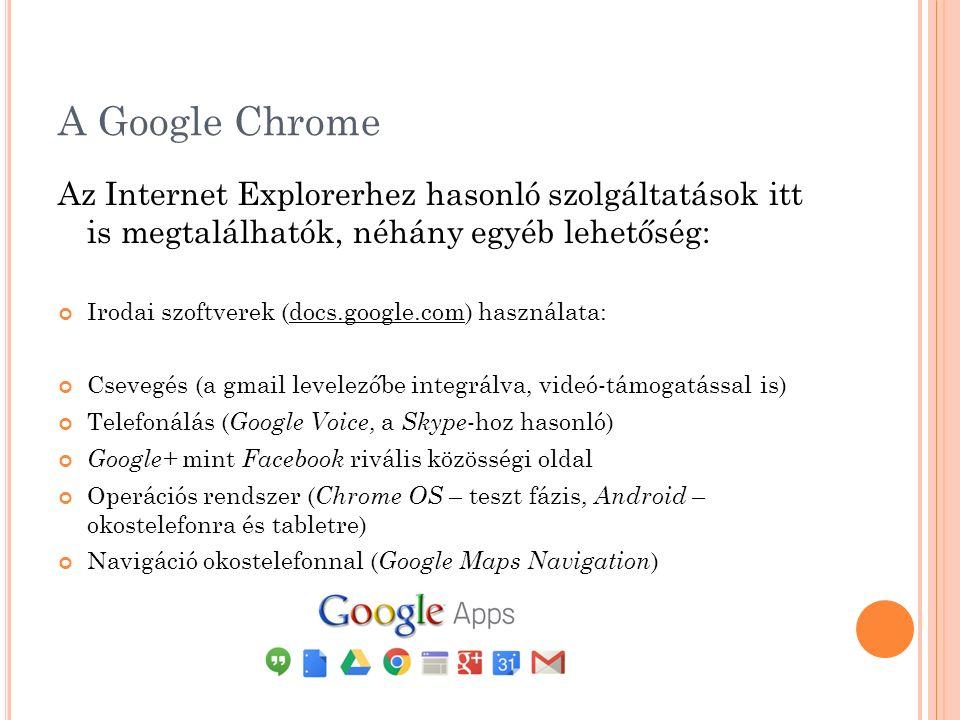 A Google Chrome Az Internet Explorerhez hasonló szolgáltatások itt is megtalálhatók, néhány egyéb lehetőség: Irodai szoftverek (docs.google.com) használata: Csevegés (a gmail levelezőbe integrálva, videó-támogatással is) Telefonálás ( Google Voice, a Skype -hoz hasonló) Google+ mint Facebook rivális közösségi oldal Operációs rendszer ( Chrome OS – teszt fázis, Android – okostelefonra és tabletre) Navigáció okostelefonnal ( Google Maps Navigation )