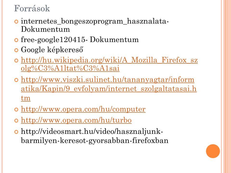 Források internetes_bongeszoprogram_hasznalata- Dokumentum free-google120415- Dokumentum Google képkereső http://hu.wikipedia.org/wiki/A_Mozilla_Firefox_sz olg%C3%A1ltat%C3%A1sai http://www.viszki.sulinet.hu/tananyagtar/inform atika/Kapin/9_evfolyam/internet_szolgaltatasai.h tm http://www.opera.com/hu/computer http://www.opera.com/hu/turbo http://videosmart.hu/video/hasznaljunk- barmilyen-keresot-gyorsabban-firefoxban
