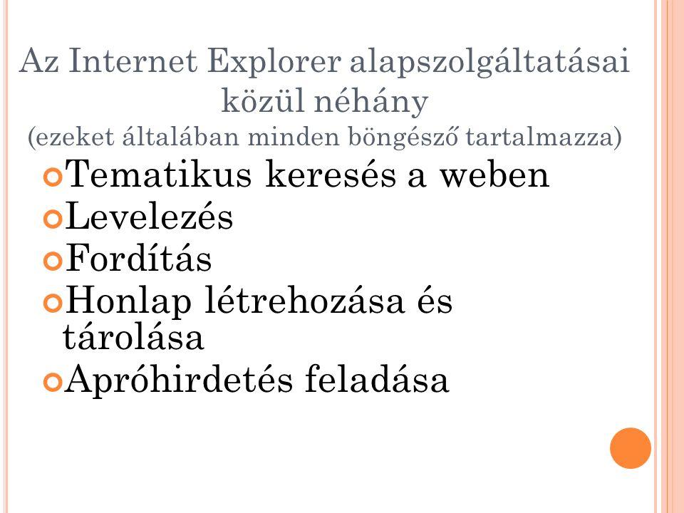 Az Internet Explorer alapszolgáltatásai közül néhány (ezeket általában minden böngésző tartalmazza) Tematikus keresés a weben Levelezés Fordítás Honlap létrehozása és tárolása Apróhirdetés feladása