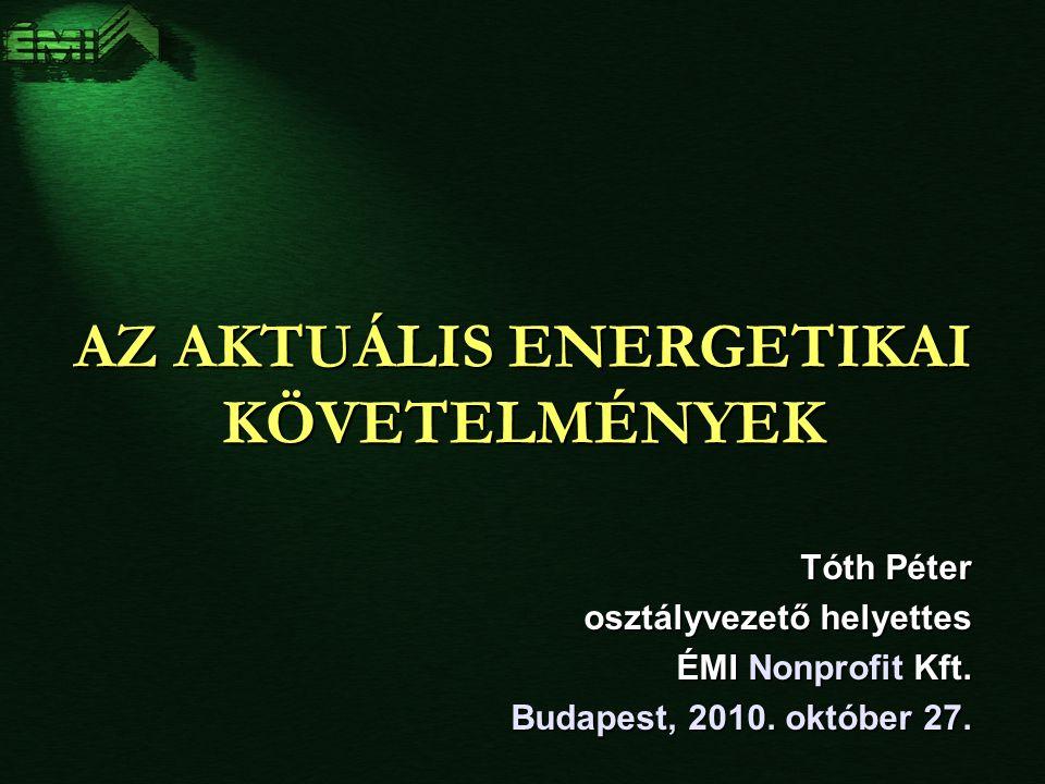 AZ AKTUÁLIS ENERGETIKAI KÖVETELMÉNYEK Tóth Péter osztályvezető helyettes ÉMI Nonprofit Kft.