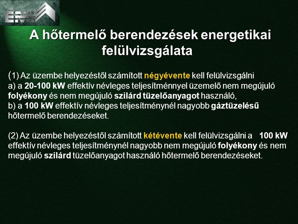 A hőtermelő berendezések energetikai felülvizsgálata A hőtermelő berendezések energetikai felülvizsgálata ( 1) Az üzembe helyezéstől számított négyévente kell felülvizsgálni a) a 20-100 kW effektív névleges teljesítménnyel üzemelő nem megújuló folyékony és nem megújuló szilárd tüzelőanyagot használó, b) a 100 kW effektív névleges teljesítménynél nagyobb gáztüzelésű hőtermelő berendezéseket.