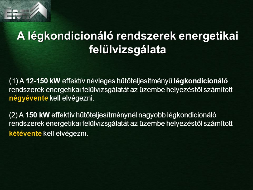 A légkondicionáló rendszerek energetikai felülvizsgálata ( 1) A 12-150 kW effektív névleges hűtőteljesítményű légkondicionáló rendszerek energetikai felülvizsgálatát az üzembe helyezéstől számított négyévente kell elvégezni.