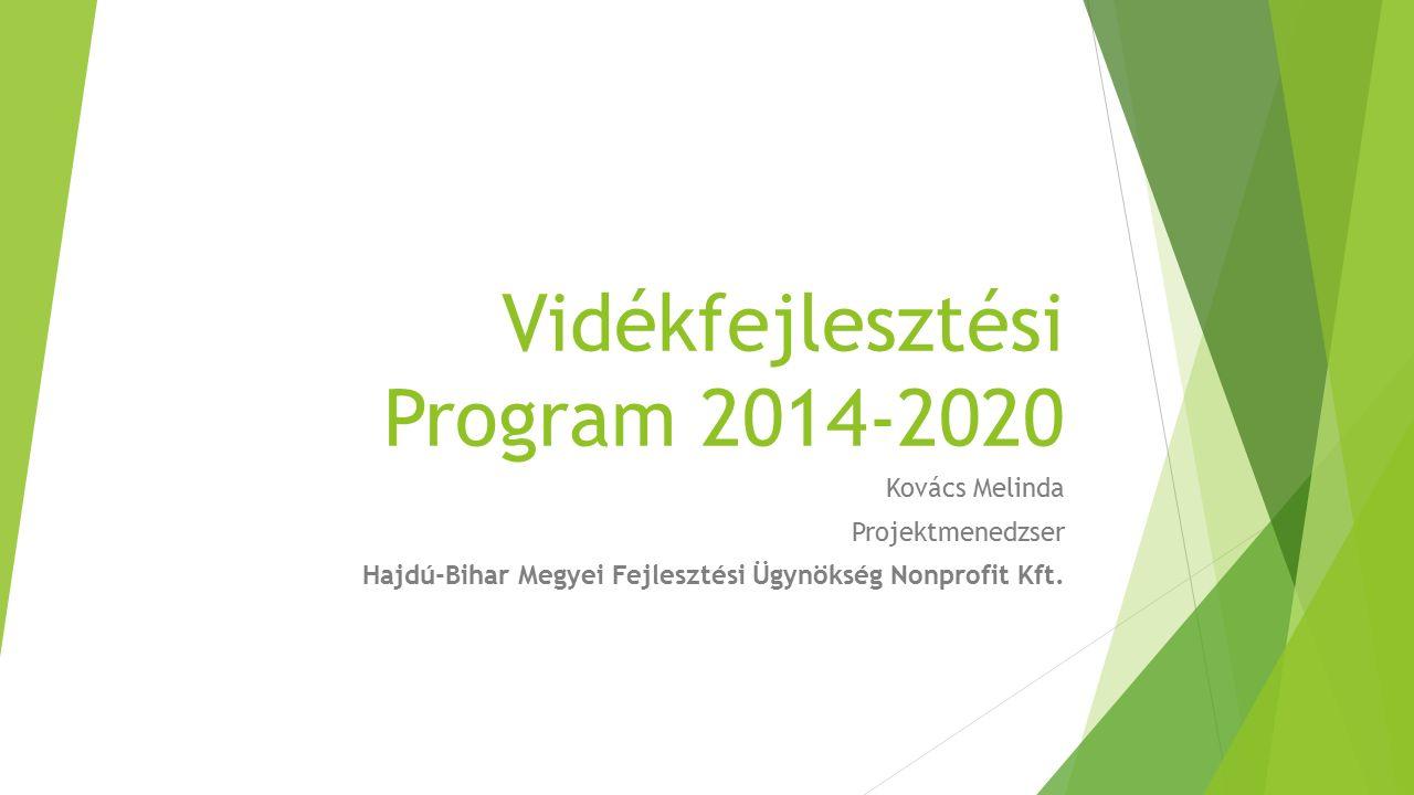 Vidékfejlesztési Program 2014-2020 Kovács Melinda Projektmenedzser Hajdú-Bihar Megyei Fejlesztési Ügynökség Nonprofit Kft.