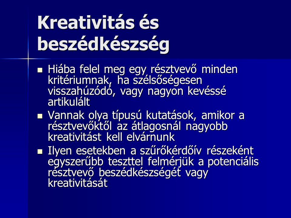 Kreativitás és beszédkészség Hiába felel meg egy résztvevő minden kritériumnak, ha szélsőségesen visszahúzódó, vagy nagyon kevéssé artikulált Hiába felel meg egy résztvevő minden kritériumnak, ha szélsőségesen visszahúzódó, vagy nagyon kevéssé artikulált Vannak olya típusú kutatások, amikor a résztvevőktől az átlagosnál nagyobb kreativitást kell elvárnunk Vannak olya típusú kutatások, amikor a résztvevőktől az átlagosnál nagyobb kreativitást kell elvárnunk Ilyen esetekben a szűrőkérdőív részeként egyszerűbb teszttel felmérjük a potenciális résztvevő beszédkészségét vagy kreativitását Ilyen esetekben a szűrőkérdőív részeként egyszerűbb teszttel felmérjük a potenciális résztvevő beszédkészségét vagy kreativitását