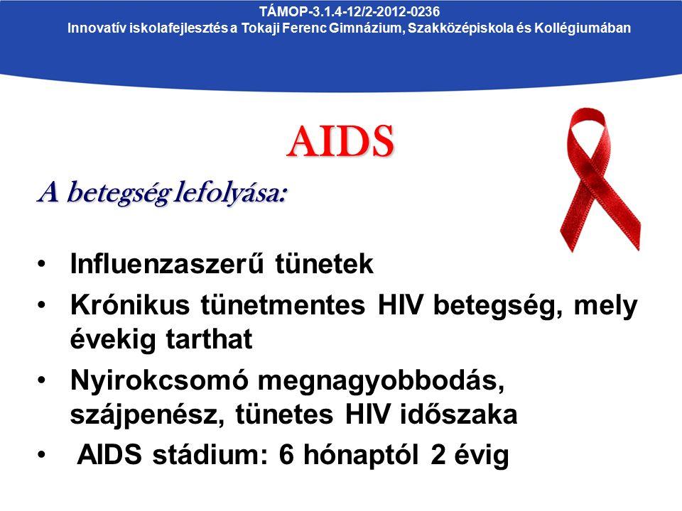 TÁMOP-3.1.4-12/2-2012-0236 Innovatív iskolafejlesztés a Tokaji Ferenc Gimnázium, Szakközépiskola és KollégiumábanAIDS A betegség lefolyása: Influenzaszerű tünetek Krónikus tünetmentes HIV betegség, mely évekig tarthat Nyirokcsomó megnagyobbodás, szájpenész, tünetes HIV időszaka AIDS stádium: 6 hónaptól 2 évig