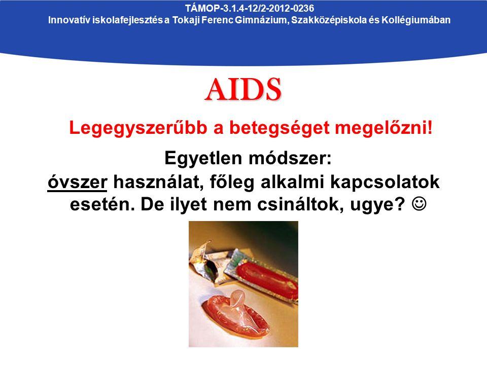 TÁMOP-3.1.4-12/2-2012-0236 Innovatív iskolafejlesztés a Tokaji Ferenc Gimnázium, Szakközépiskola és KollégiumábanAIDS Legegyszerűbb a betegséget megelőzni.