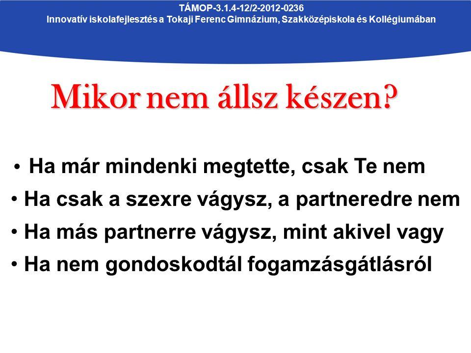 TÁMOP-3.1.4-12/2-2012-0236 Innovatív iskolafejlesztés a Tokaji Ferenc Gimnázium, Szakközépiskola és Kollégiumában Mikornem állsz készen? Mikor nem áll