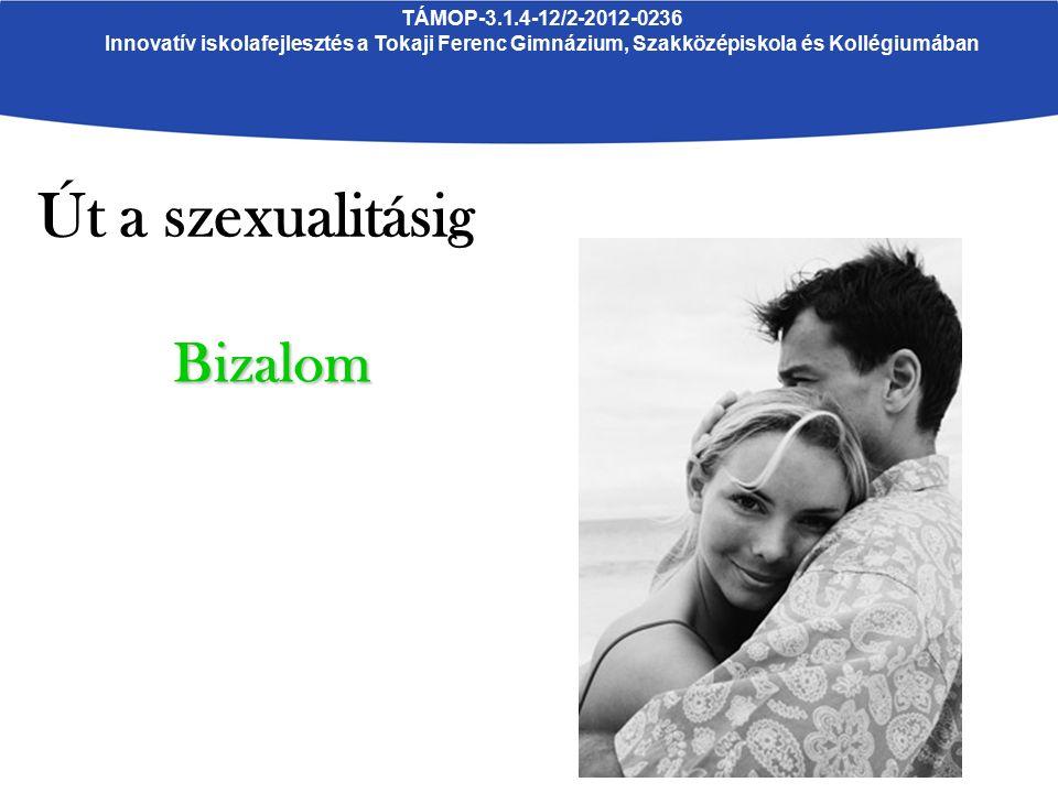 TÁMOP-3.1.4-12/2-2012-0236 Innovatív iskolafejlesztés a Tokaji Ferenc Gimnázium, Szakközépiskola és Kollégiumában Út a szexualitásig Bizalom