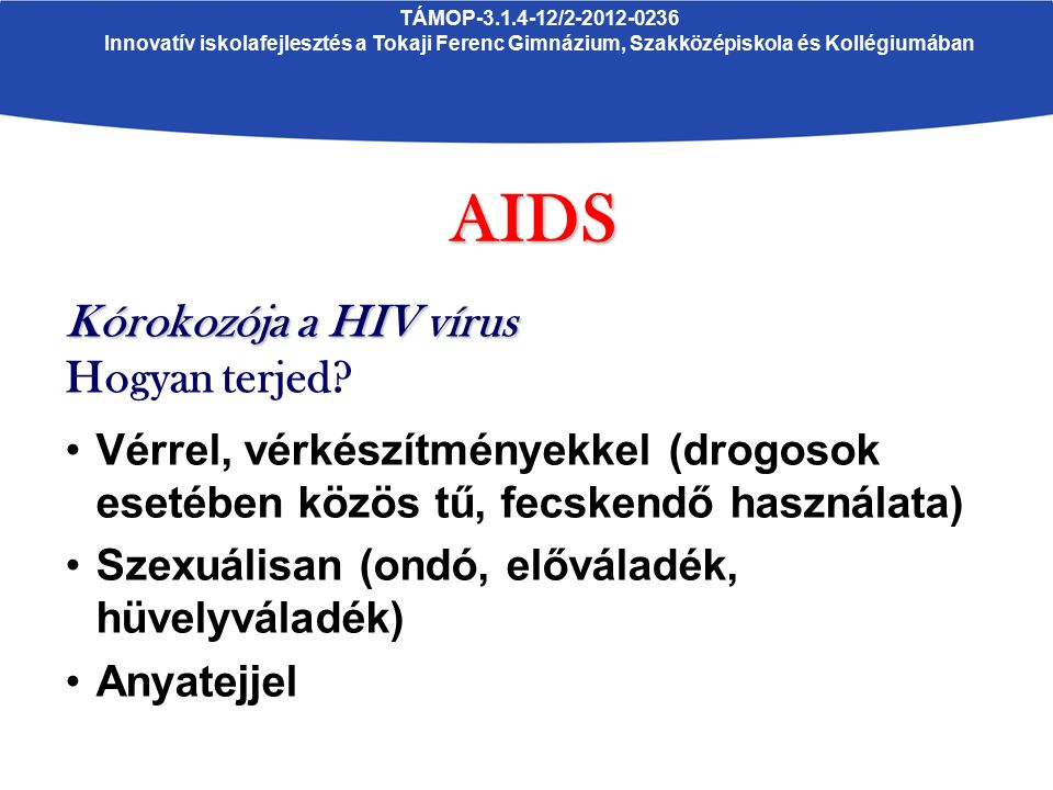 TÁMOP-3.1.4-12/2-2012-0236 Innovatív iskolafejlesztés a Tokaji Ferenc Gimnázium, Szakközépiskola és KollégiumábanAIDS Kórokozója a HIV vírus Hogyan terjed.