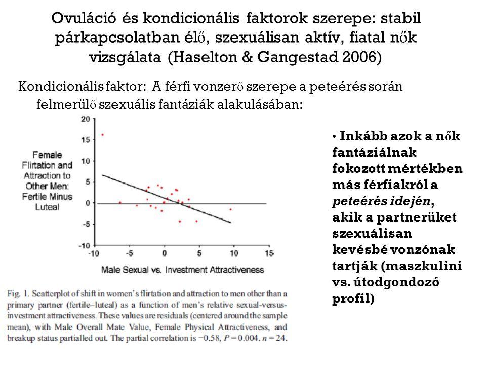 Ovuláció és kondicionális faktorok szerepe: stabil párkapcsolatban él ő, szexuálisan aktív, fiatal n ő k vizsgálata (Haselton & Gangestad 2006) Kondicionális faktor: A férfi vonzer ő szerepe a peteérés során felmerül ő szexuális fantáziák alakulásában: Inkább azok a n ő k fantáziálnak fokozott mértékben más férfiakról a peteérés idején, akik a partnerüket szexuálisan kevésbé vonzónak tartják (maszkulini vs.