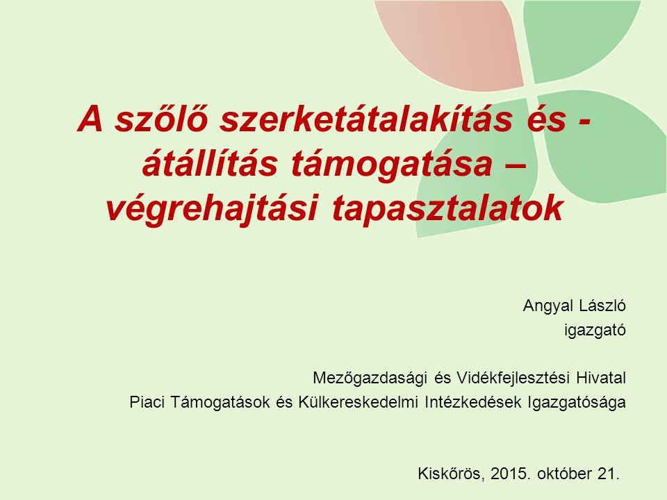A szőlő szerketátalakítás és - átállítás támogatása – végrehajtási tapasztalatok Angyal László igazgató Mezőgazdasági és Vidékfejlesztési Hivatal Piac