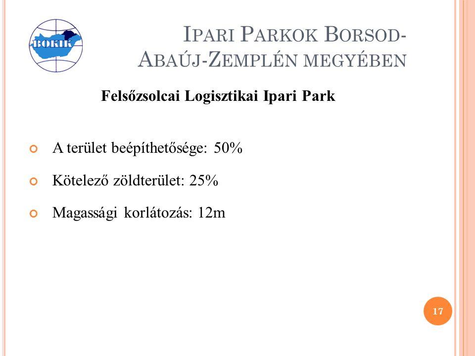 I PARI P ARKOK B ORSOD - A BAÚJ -Z EMPLÉN MEGYÉBEN Felsőzsolcai Logisztikai Ipari Park A terület beépíthetősége: 50% Kötelező zöldterület: 25% Magassági korlátozás: 12m 17