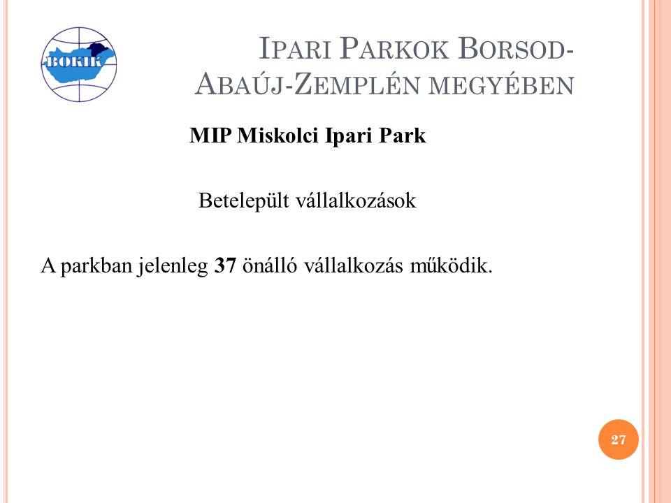 I PARI P ARKOK B ORSOD - A BAÚJ -Z EMPLÉN MEGYÉBEN MIP Miskolci Ipari Park Betelepült vállalkozások A parkban jelenleg 37 önálló vállalkozás működik.