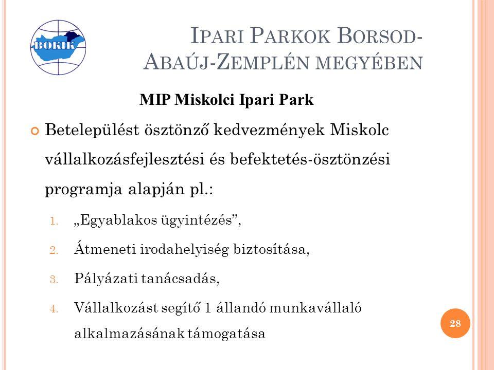 I PARI P ARKOK B ORSOD - A BAÚJ -Z EMPLÉN MEGYÉBEN MIP Miskolci Ipari Park Betelepülést ösztönző kedvezmények Miskolc vállalkozásfejlesztési és befektetés-ösztönzési programja alapján pl.: 1.