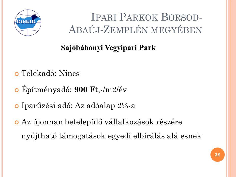 I PARI P ARKOK B ORSOD - A BAÚJ -Z EMPLÉN MEGYÉBEN Sajóbábonyi Vegyipari Park Telekadó: Nincs Építményadó: 900 Ft,-/m2/év Iparűzési adó: Az adóalap 2%-a Az újonnan betelepülő vállalkozások részére nyújtható támogatások egyedi elbírálás alá esnek 38