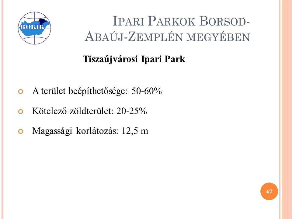 I PARI P ARKOK B ORSOD - A BAÚJ -Z EMPLÉN MEGYÉBEN Tiszaújvárosi Ipari Park A terület beépíthetősége: 50-60% Kötelező zöldterület: 20-25% Magassági korlátozás: 12,5 m 47