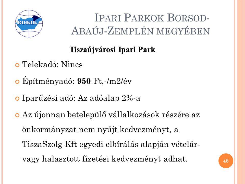 I PARI P ARKOK B ORSOD - A BAÚJ -Z EMPLÉN MEGYÉBEN Tiszaújvárosi Ipari Park Telekadó: Nincs Építményadó: 950 Ft,-/m2/év Iparűzési adó: Az adóalap 2%-a Az újonnan betelepülő vállalkozások részére az önkormányzat nem nyújt kedvezményt, a TiszaSzolg Kft egyedi elbírálás alapján vételár- vagy halasztott fizetési kedvezményt adhat.