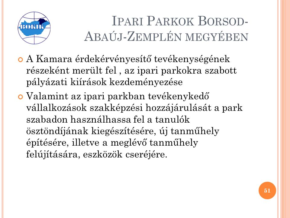I PARI P ARKOK B ORSOD - A BAÚJ -Z EMPLÉN MEGYÉBEN A Kamara érdekérvényesítő tevékenységének részeként merült fel, az ipari parkokra szabott pályázati kiírások kezdeményezése Valamint az ipari parkban tevékenykedő vállalkozások szakképzési hozzájárulását a park szabadon használhassa fel a tanulók ösztöndíjának kiegészítésére, új tanműhely építésére, illetve a meglévő tanműhely felújítására, eszközök cseréjére.